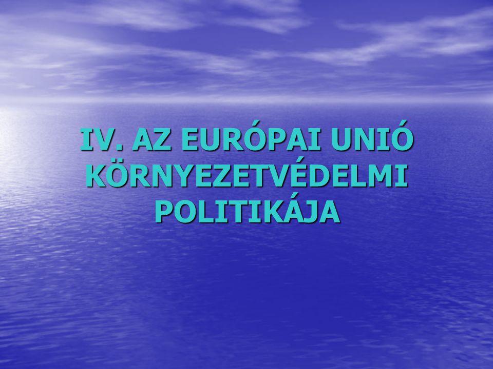 IV. AZ EURÓPAI UNIÓ KÖRNYEZETVÉDELMI POLITIKÁJA
