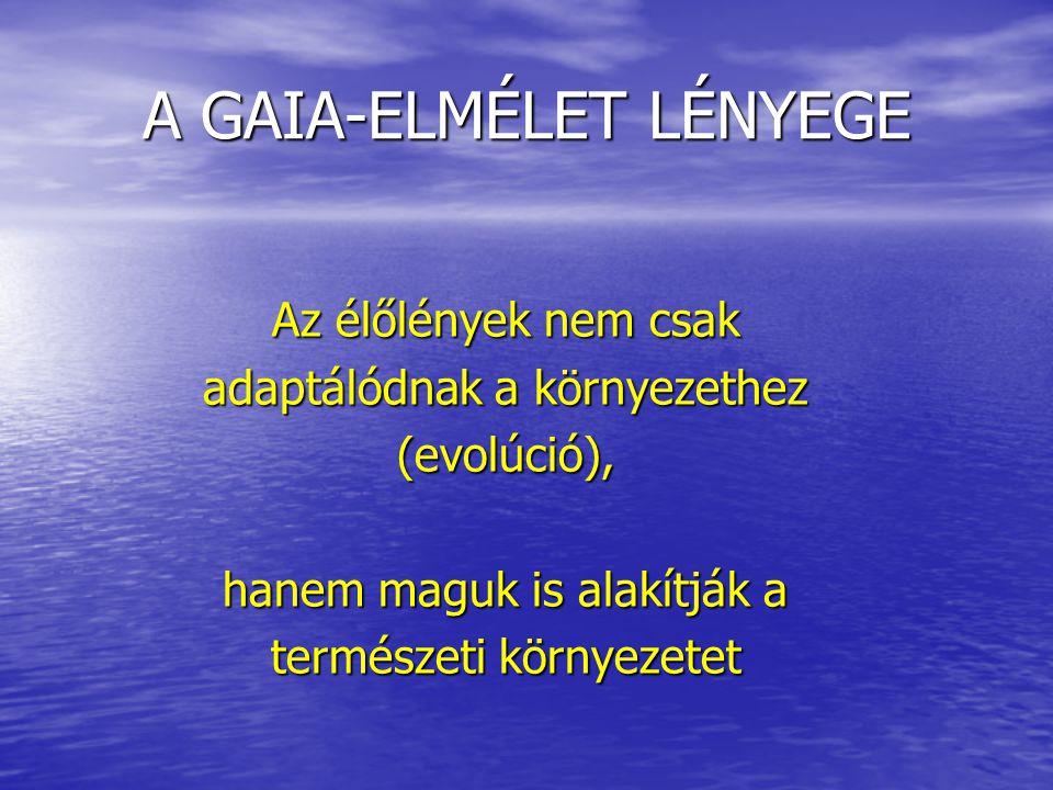 A GAIA-ELMÉLET LÉNYEGE Az élőlények nem csak adaptálódnak a környezethez (evolúció), hanem maguk is alakítják a természeti környezetet