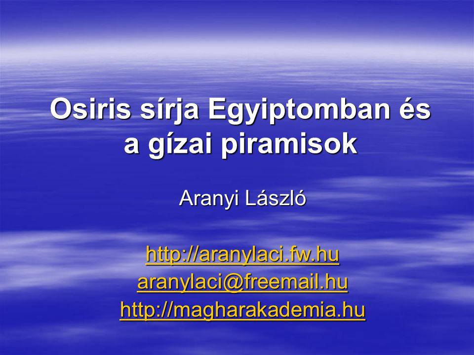 Osiris sírja Egyiptomban és a gízai piramisok Aranyi László http://aranylaci.fw.hu aranylaci@freemail.hu http://magharakademia.hu