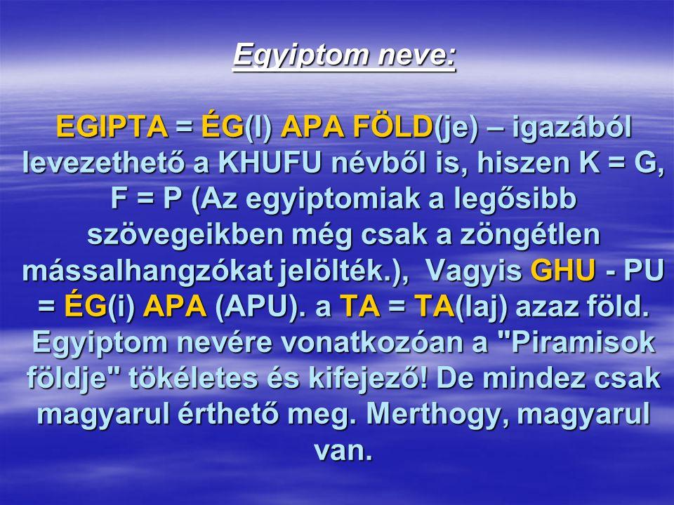 Egyiptom neve: EGIPTA = ÉG(I) APA FÖLD(je) – igazából levezethető a KHUFU névből is, hiszen K = G, F = P (Az egyiptomiak a legősibb szövegeikben még c