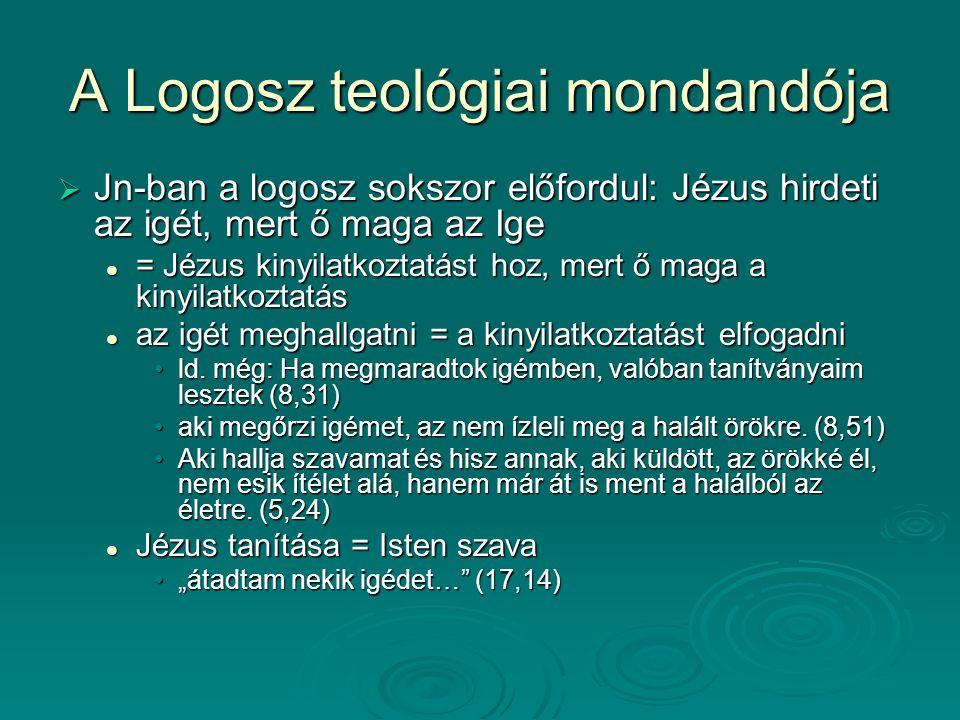 A Logosz teológiai mondandója  Jn-ban a logosz sokszor előfordul: Jézus hirdeti az igét, mert ő maga az Ige = Jézus kinyilatkoztatást hoz, mert ő mag