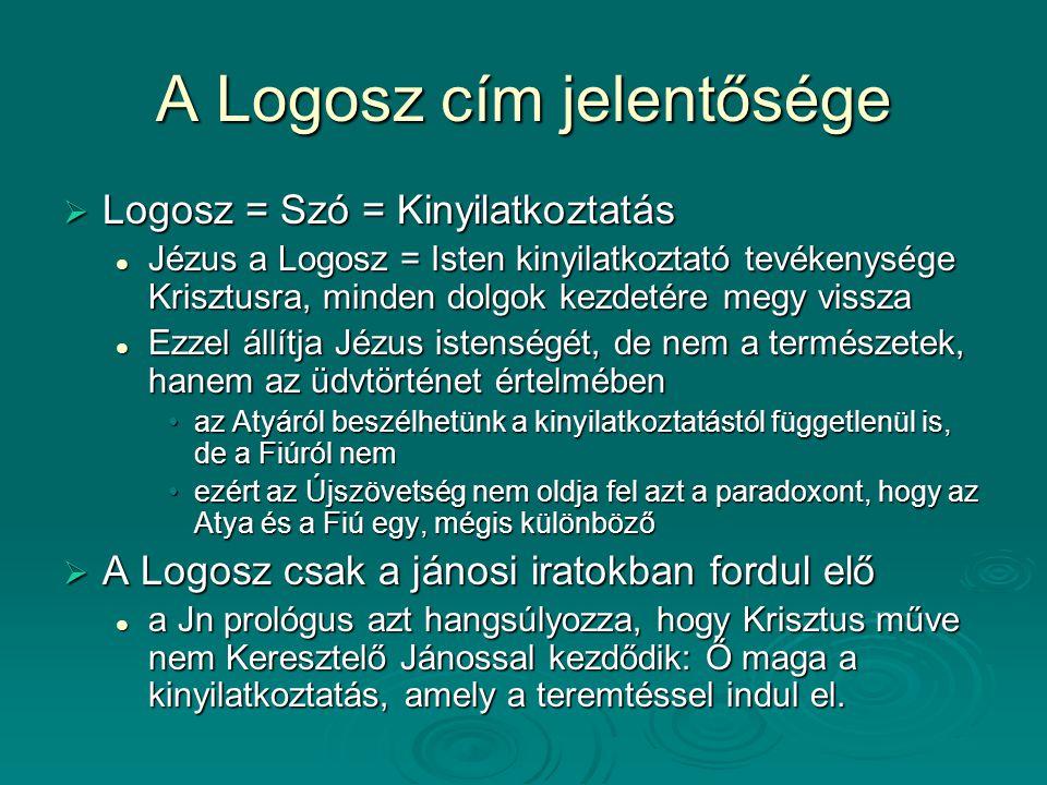 A Logosz cím jelentősége  Logosz = Szó = Kinyilatkoztatás Jézus a Logosz = Isten kinyilatkoztató tevékenysége Krisztusra, minden dolgok kezdetére meg