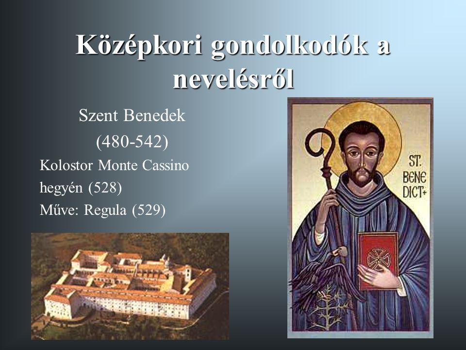 Középkori gondolkodók a nevelésről Szent Benedek (480-542) Kolostor Monte Cassino hegyén (528) Műve: Regula (529)