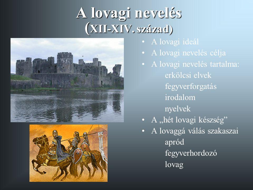 A lovagi nevelés ( XII-XIV. század) A lovagi ideál A lovagi nevelés célja A lovagi nevelés tartalma: erkölcsi elvek fegyverforgatás irodalom nyelvek A