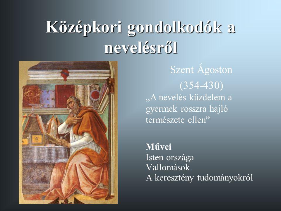 """Középkori gondolkodók a nevelésről Szent Ágoston (354-430) """"A nevelés küzdelem a gyermek rosszra hajló természete ellen"""" Művei Isten országa Vallomáso"""