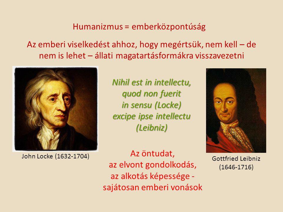 Humanizmus = emberközpontúság Az emberi viselkedést ahhoz, hogy megértsük, nem kell – de nem is lehet – állati magatartásformákra visszavezetni John Locke (1632-1704) Gottfried Leibniz (1646-1716) Nihil est in intellectu, quod non fuerit in sensu (Locke) excipe ipse intellectu (Leibniz) Az öntudat, az elvont gondolkodás, az alkotás képessége - sajátosan emberi vonások