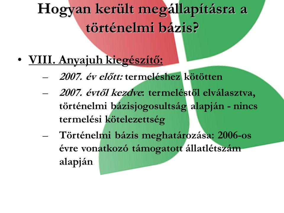 Hogyan került megállapításra a történelmi bázis? VIII. Anyajuh kiegészítő: –2007. év előtt: termeléshez kötötten –2007. évtől kezdve: termeléstől elvá