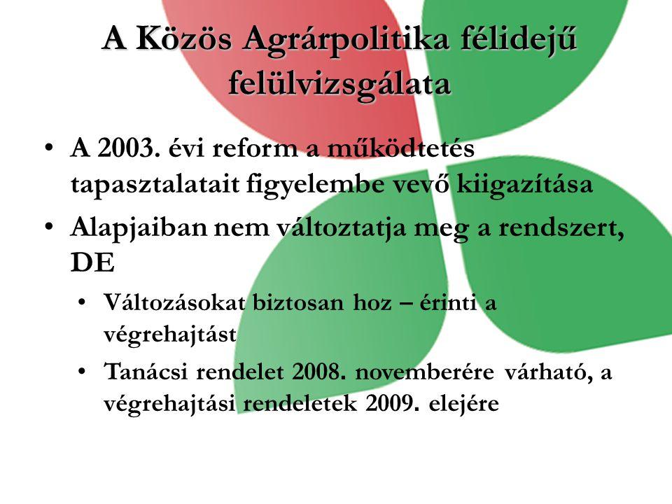 A Közös Agrárpolitika félidejű felülvizsgálata A 2003. évi reform a működtetés tapasztalatait figyelembe vevő kiigazítása Alapjaiban nem változtatja m