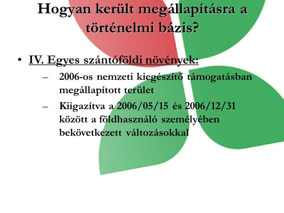 Hogyan került megállapításra a történelmi bázis? IV. Egyes szántóföldi növények: –2006-os nemzeti kiegészítő támogatásban megállapított terület –Kiiga