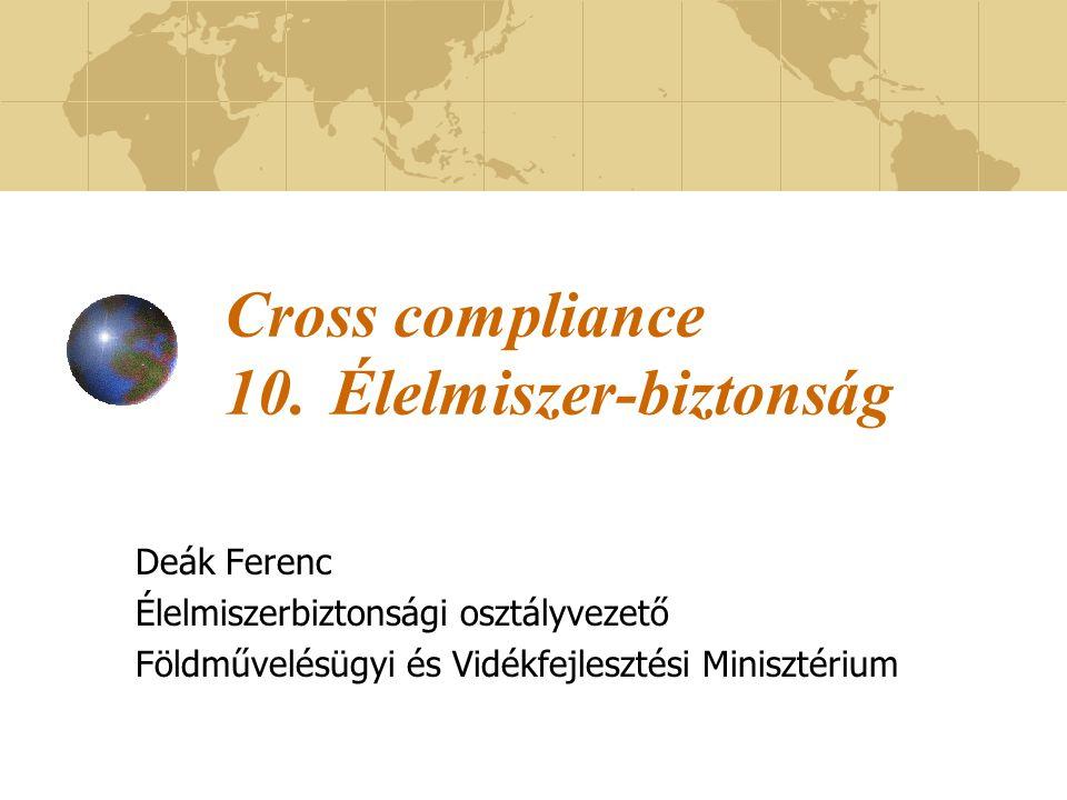 Cross compliance 10.Élelmiszer-biztonság Deák Ferenc Élelmiszerbiztonsági osztályvezető Földművelésügyi és Vidékfejlesztési Minisztérium