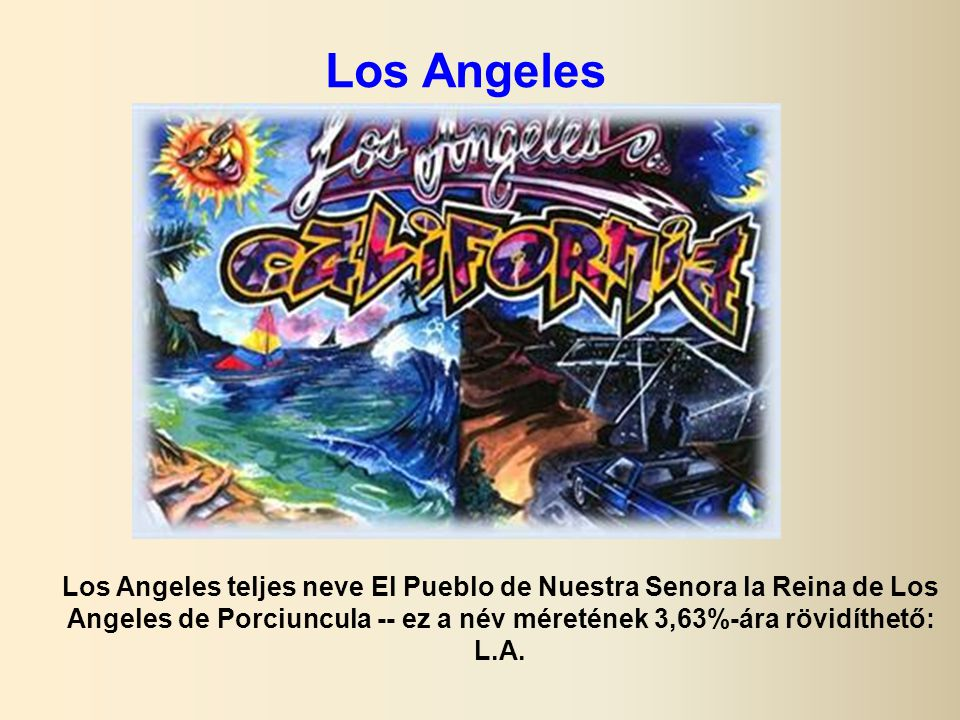 Los Angeles Los Angeles teljes neve El Pueblo de Nuestra Senora la Reina de Los Angeles de Porciuncula -- ez a név méretének 3,63%-ára rövidíthető: L.A.