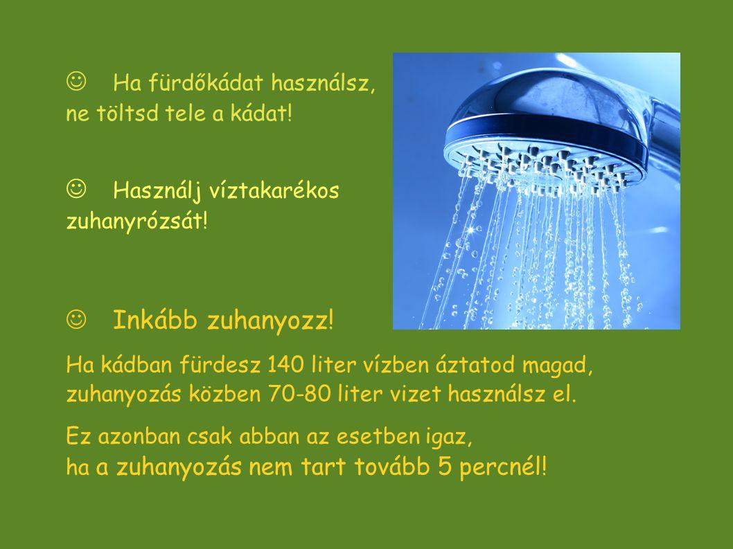  Inkább zuhanyozz! Ha kádban fürdesz 140 liter vízben áztatod magad, zuhanyozás közben 70-80 liter vizet használsz el. Ez azonban csak abban az esetb