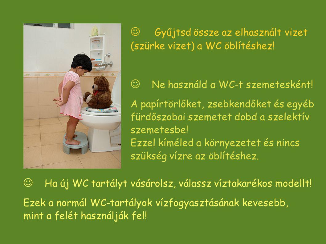  Gyűjtsd össze az elhasznált vizet (szürke vizet) a WC öblítéshez!  Ha új WC tartályt vásárolsz, válassz víztakarékos modellt! Ezek a normál WC-tart