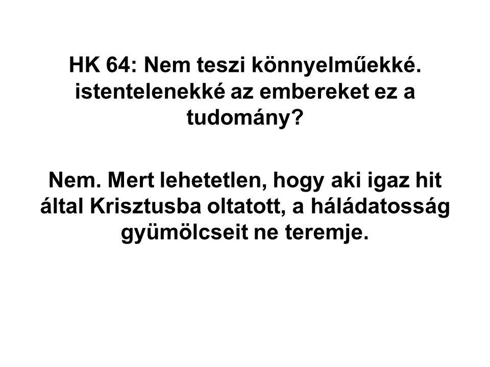HK 64: Nem teszi könnyelműekké. istentelenekké az embereket ez a tudomány? Nem. Mert lehetetlen, hogy aki igaz hit által Krisztusba oltatott, a háláda