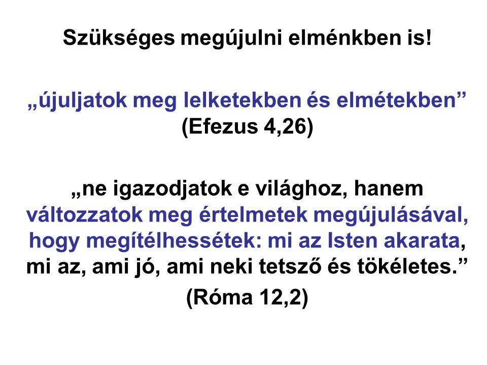 """Szükséges megújulni elménkben is! """"újuljatok meg lelketekben és elmétekben"""" (Efezus 4,26) """"ne igazodjatok e világhoz, hanem változzatok meg értelmetek"""