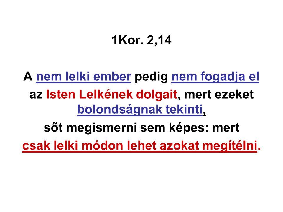 1Kor. 2,14 A nem lelki ember pedig nem fogadja el az Isten Lelkének dolgait, mert ezeket bolondságnak tekinti, sőt megismerni sem képes: mert csak lel