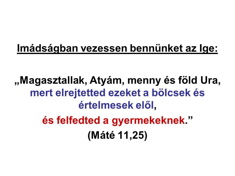 """Imádságban vezessen bennünket az Ige: """"Magasztallak, Atyám, menny és föld Ura, mert elrejtetted ezeket a bölcsek és értelmesek elől, és felfedted a gy"""