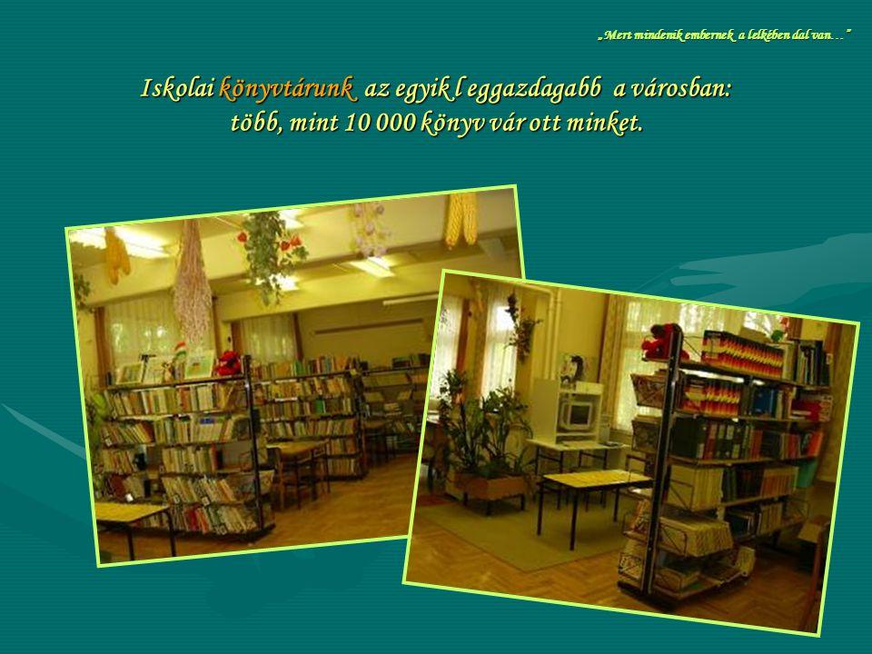 """Iskolai könyvtárunk az egyik l eggazdagabb a városban: több, mint 10 000 könyv vár ott minket. """"Mert mindenik embernek a lelkében dal van…"""""""