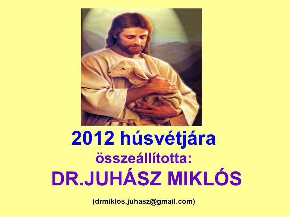 2012 húsvétjára összeállította: DR.JUHÁSZ MIKLÓS (drmiklos.juhasz@gmail.com)