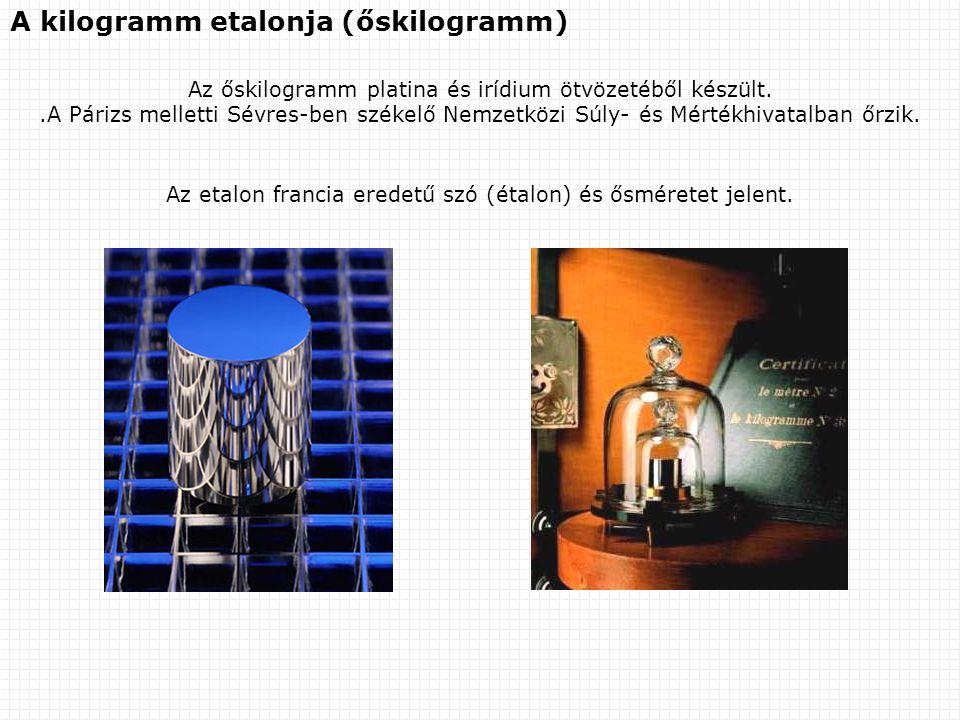 A kilogramm etalonja (őskilogramm) Az őskilogramm platina és irídium ötvözetéből készült..A Párizs melletti Sévres-ben székelő Nemzetközi Súly- és Mértékhivatalban őrzik.