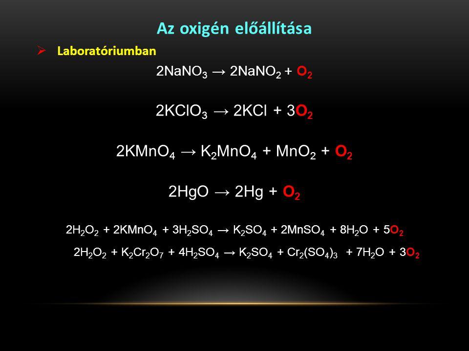 Az oxigén előállítása  Laboratóriumban 2NaNO 3 → 2NaNO 2 + O 2 2KClO 3 → 2KCl + 3O 2 2KMnO 4 → K 2 MnO 4 + MnO 2 + O 2 2HgO → 2Hg + O 2 2H 2 O 2 + 2KMnO 4 + 3H 2 SO 4 → K 2 SO 4 + 2MnSO 4 + 8H 2 O + 5O 2 2H 2 O 2 + K 2 Cr 2 O 7 + 4H 2 SO 4 → K 2 SO 4 + Cr 2 (SO 4 ) 3 + 7H 2 O + 3O 2
