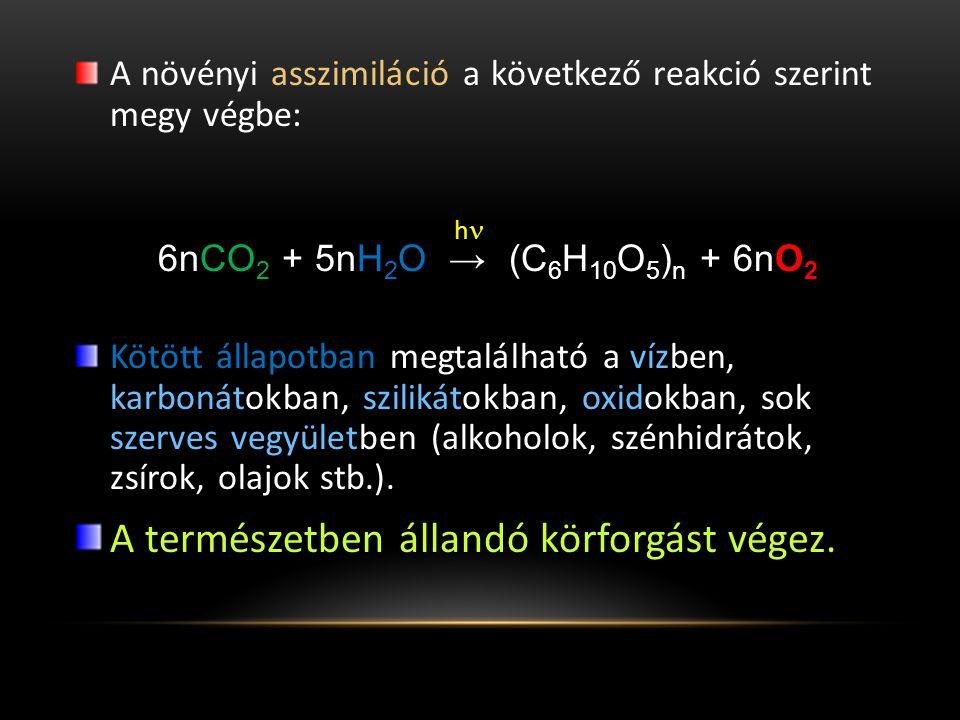 A növényi asszimiláció a következő reakció szerint megy végbe: h 6nCO 2 + 5nH 2 O → (C 6 H 10 O 5 ) n + 6nO 2 Kötött állapotban megtalálható a vízben, karbonátokban, szilikátokban, oxidokban, sok szerves vegyületben (alkoholok, szénhidrátok, zsírok, olajok stb.).
