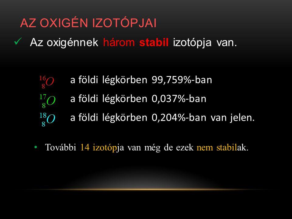 AZ OXIGÉN IZOTÓPJAI Az oxigénnek három stabil izotópja van.