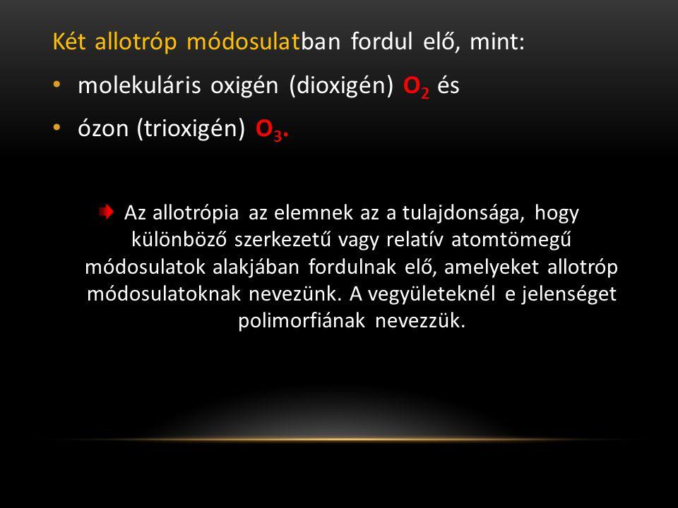 Két allotróp módosulatban fordul elő, mint: molekuláris oxigén (dioxigén) O 2 és ózon (trioxigén) O 3.