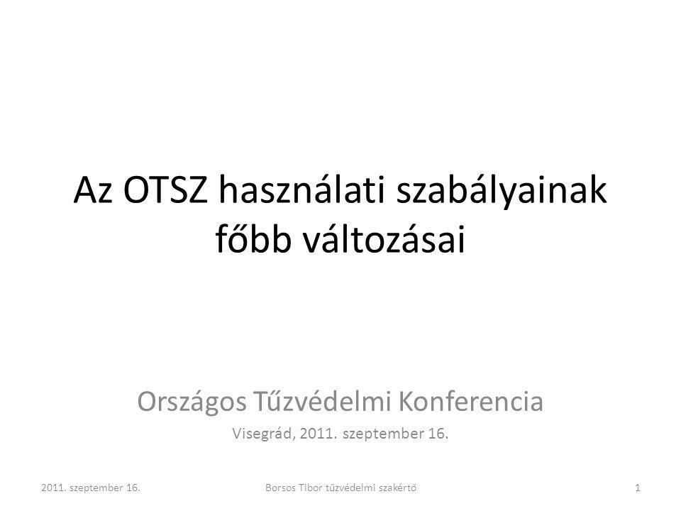 Az OTSZ használati szabályainak főbb változásai Országos Tűzvédelmi Konferencia Visegrád, 2011. szeptember 16. Borsos Tibor tűzvédelmi szakértő2011. s