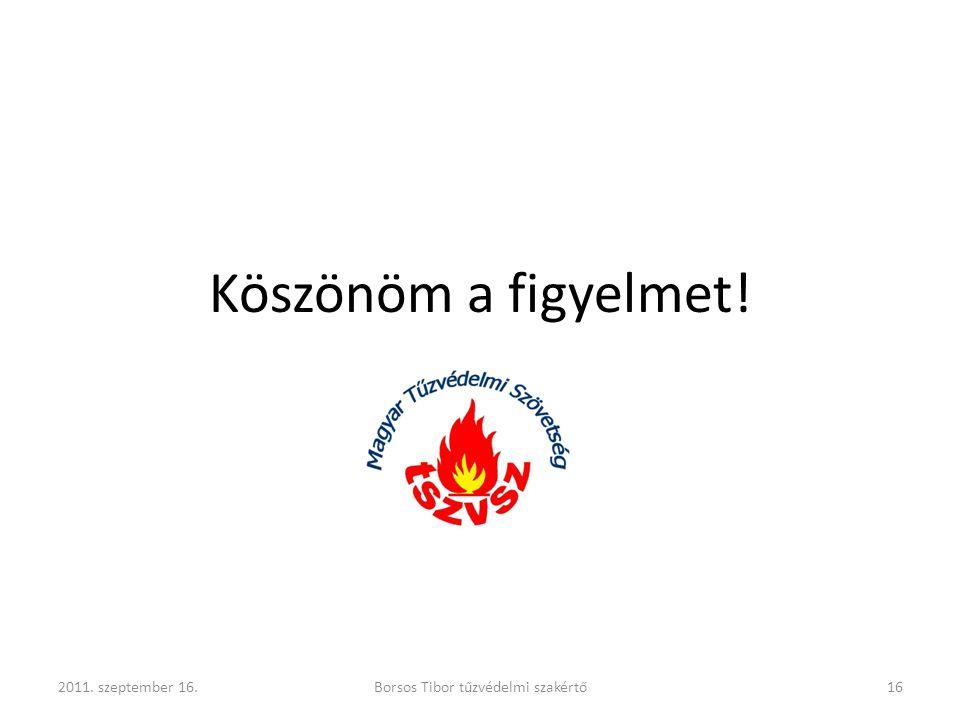 Köszönöm a figyelmet! 2011. szeptember 16.Borsos Tibor tűzvédelmi szakértő16