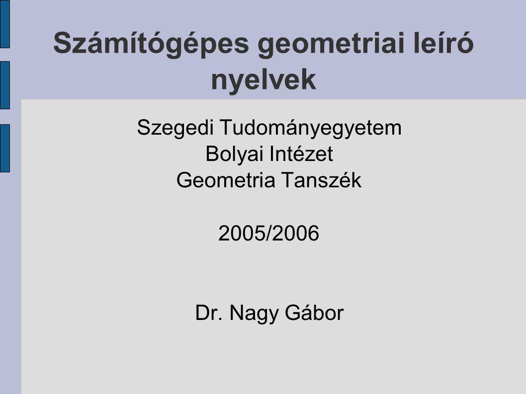 Számítógépes geometriai leíró nyelvek Szegedi Tudományegyetem Bolyai Intézet Geometria Tanszék 2005/2006 Dr.