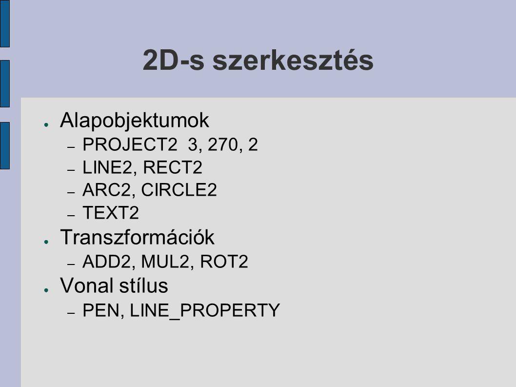 2D-s szerkesztés ● Alapobjektumok – PROJECT2 3, 270, 2 – LINE2, RECT2 – ARC2, CIRCLE2 – TEXT2 ● Transzformációk – ADD2, MUL2, ROT2 ● Vonal stílus – PEN, LINE_PROPERTY