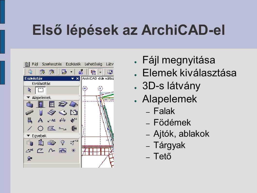 Első lépések az ArchiCAD-el ● Fájl megnyitása ● Elemek kiválasztása ● 3D-s látvány ● Alapelemek – Falak – Födémek – Ajtók, ablakok – Tárgyak – Tető