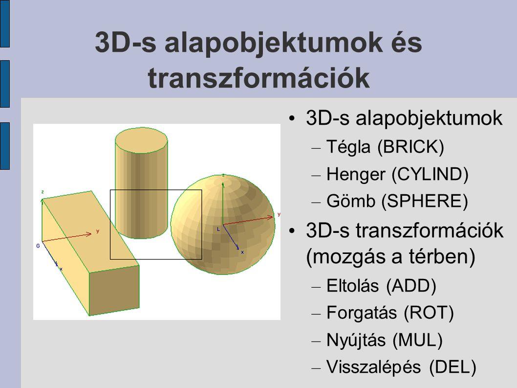 3D-s alapobjektumok és transzformációk 3D-s alapobjektumok – Tégla (BRICK) – Henger (CYLIND) – Gömb (SPHERE) 3D-s transzformációk (mozgás a térben) – Eltolás (ADD) – Forgatás (ROT) – Nyújtás (MUL) – Visszalépés (DEL)