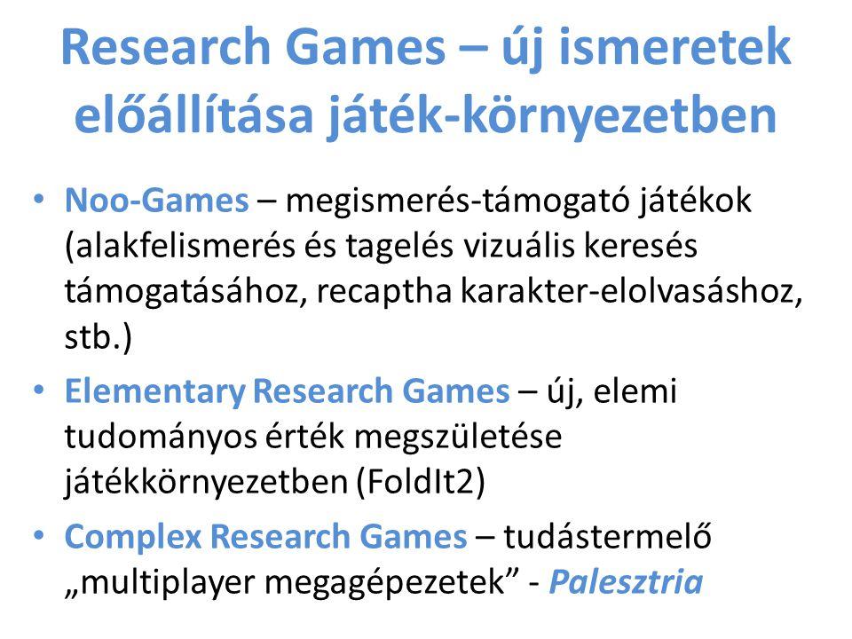 """Research Games – új ismeretek előállítása játék-környezetben Noo-Games – megismerés-támogató játékok (alakfelismerés és tagelés vizuális keresés támogatásához, recaptha karakter-elolvasáshoz, stb.) Elementary Research Games – új, elemi tudományos érték megszületése játékkörnyezetben (FoldIt2) Complex Research Games – tudástermelő """"multiplayer megagépezetek - Palesztria"""