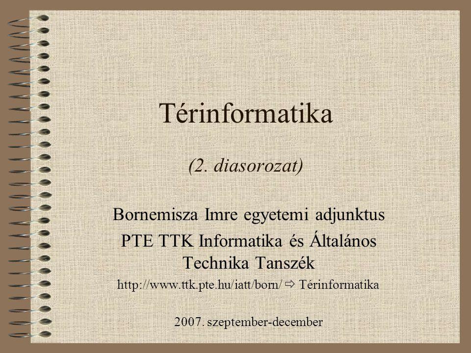 Térinformatika (2. diasorozat) Bornemisza Imre egyetemi adjunktus PTE TTK Informatika és Általános Technika Tanszék http://www.ttk.pte.hu/iatt/born/ 