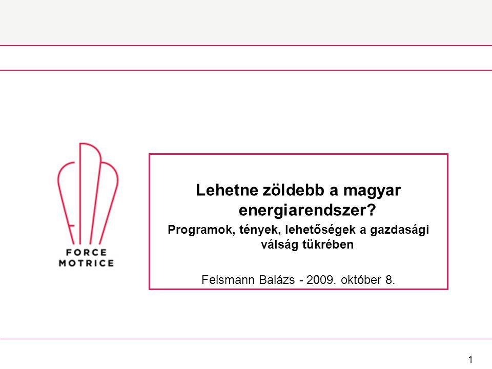 1 Lehetne zöldebb a magyar energiarendszer? Programok, tények, lehetőségek a gazdasági válság tükrében Felsmann Balázs - 2009. október 8.