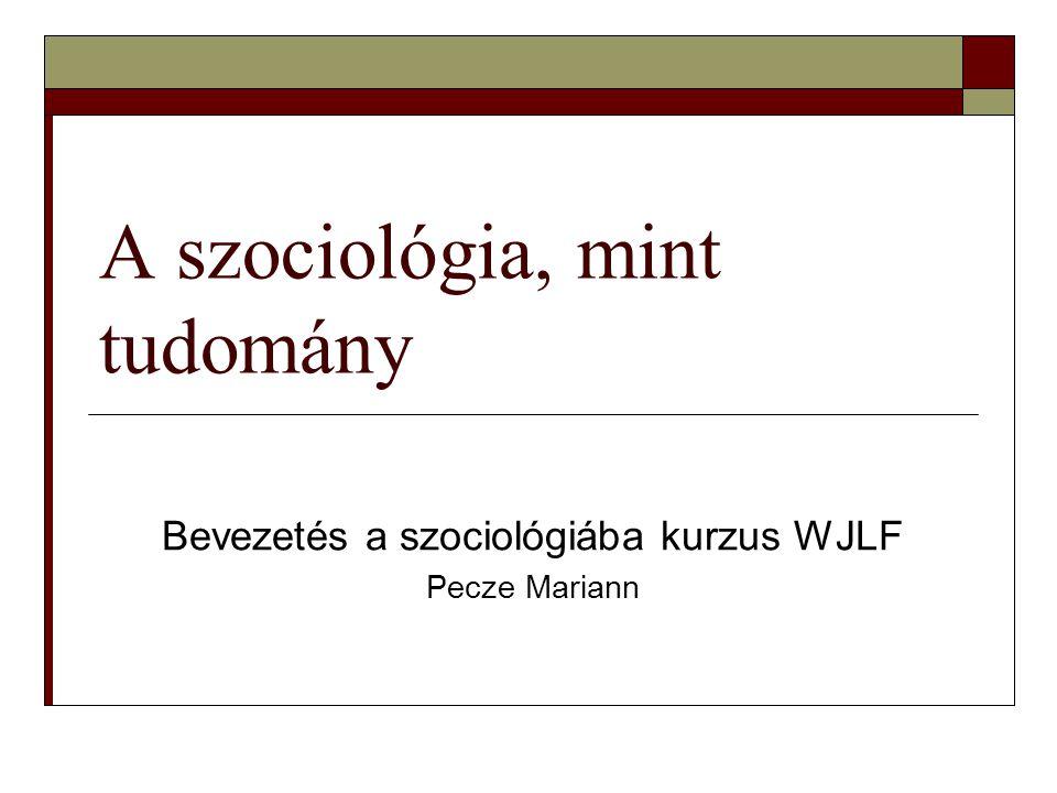 A szociológia, mint tudomány Bevezetés a szociológiába kurzus WJLF Pecze Mariann