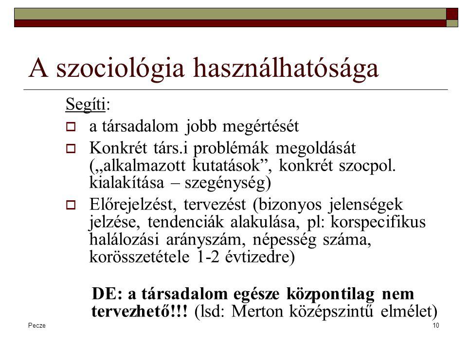 """Pecze10 A szociológia használhatósága Segíti:  a társadalom jobb megértését  Konkrét társ.i problémák megoldását (""""alkalmazott kutatások"""", konkrét s"""