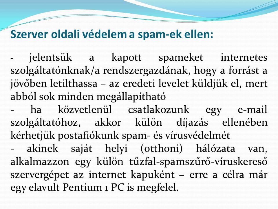 Szerver oldali védelem a spam-ek ellen: - jelentsük a kapott spameket internetes szolgáltatónknak/a rendszergazdának, hogy a forrást a jövőben letilthassa – az eredeti levelet küldjük el, mert abból sok minden megállapítható - ha közvetlenül csatlakozunk egy e-mail szolgáltatóhoz, akkor külön díjazás ellenében kérhetjük postafiókunk spam- és vírusvédelmét - akinek saját helyi (otthoni) hálózata van, alkalmazzon egy külön tűzfal-spamszűrő-víruskereső szervergépet az internet kapuként – erre a célra már egy elavult Pentium 1 PC is megfelel.