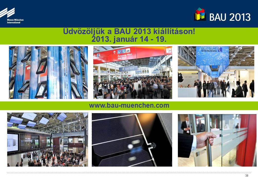 Üdvözöljük a BAU 2013 kiállításon! 2013. január 14 - 19. www.bau-muenchen.com 38