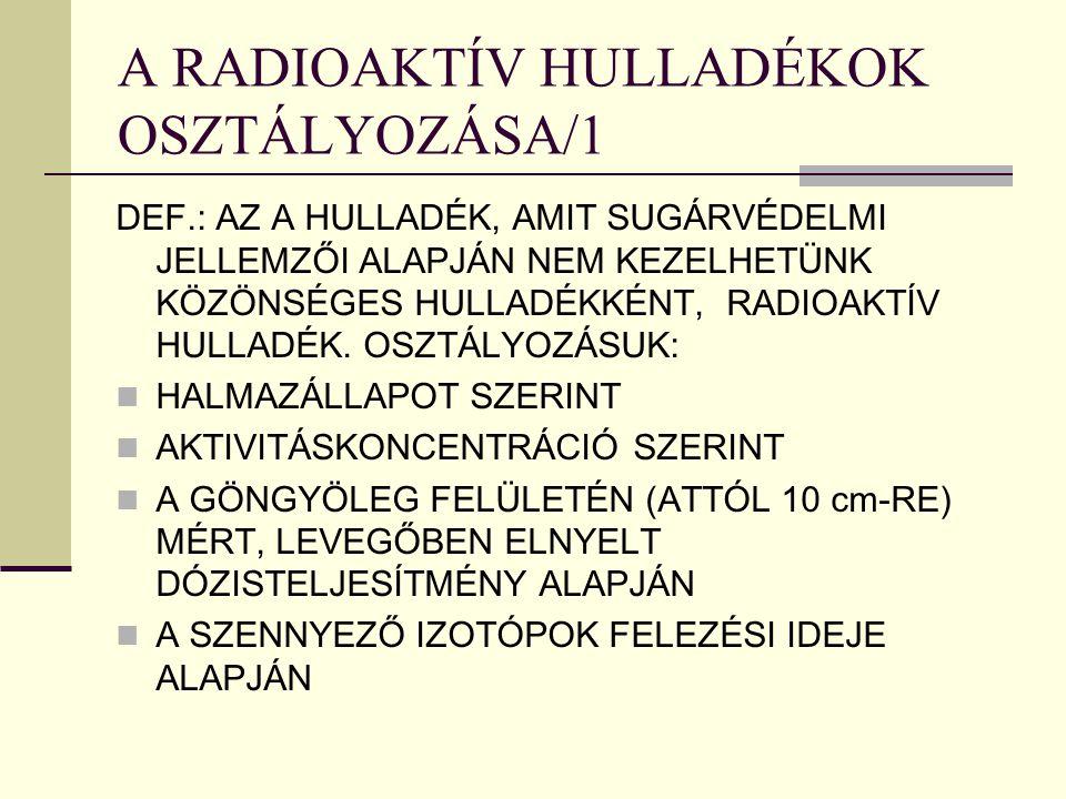 A RADIOAKTÍV HULLADÉKOK OSZTÁLYOZÁSA/1 DEF.: AZ A HULLADÉK, AMIT SUGÁRVÉDELMI JELLEMZŐI ALAPJÁN NEM KEZELHETÜNK KÖZÖNSÉGES HULLADÉKKÉNT, RADIOAKTÍV HU