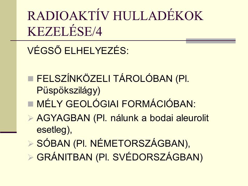 RADIOAKTÍV HULLADÉKOK KEZELÉSE/4 VÉGSŐ ELHELYEZÉS: FELSZÍNKÖZELI TÁROLÓBAN (Pl. Püspökszilágy) MÉLY GEOLÓGIAI FORMÁCIÓBAN:  AGYAGBAN (Pl. nálunk a bo