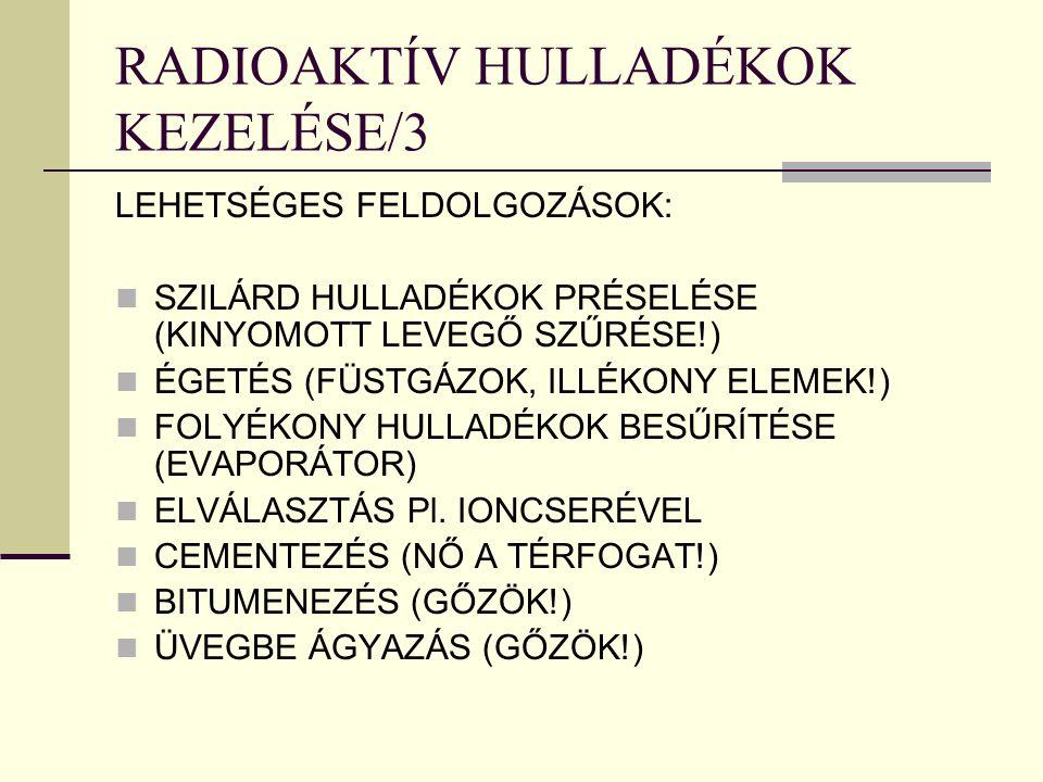 RADIOAKTÍV HULLADÉKOK KEZELÉSE/3 LEHETSÉGES FELDOLGOZÁSOK: SZILÁRD HULLADÉKOK PRÉSELÉSE (KINYOMOTT LEVEGŐ SZŰRÉSE!) ÉGETÉS (FÜSTGÁZOK, ILLÉKONY ELEMEK