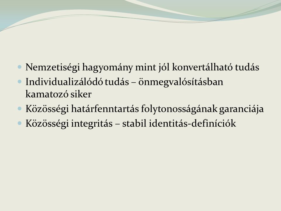 Nemzetiségi hagyomány mint jól konvertálható tudás Individualizálódó tudás – önmegvalósításban kamatozó siker Közösségi határfenntartás folytonosságának garanciája Közösségi integritás – stabil identitás-definíciók