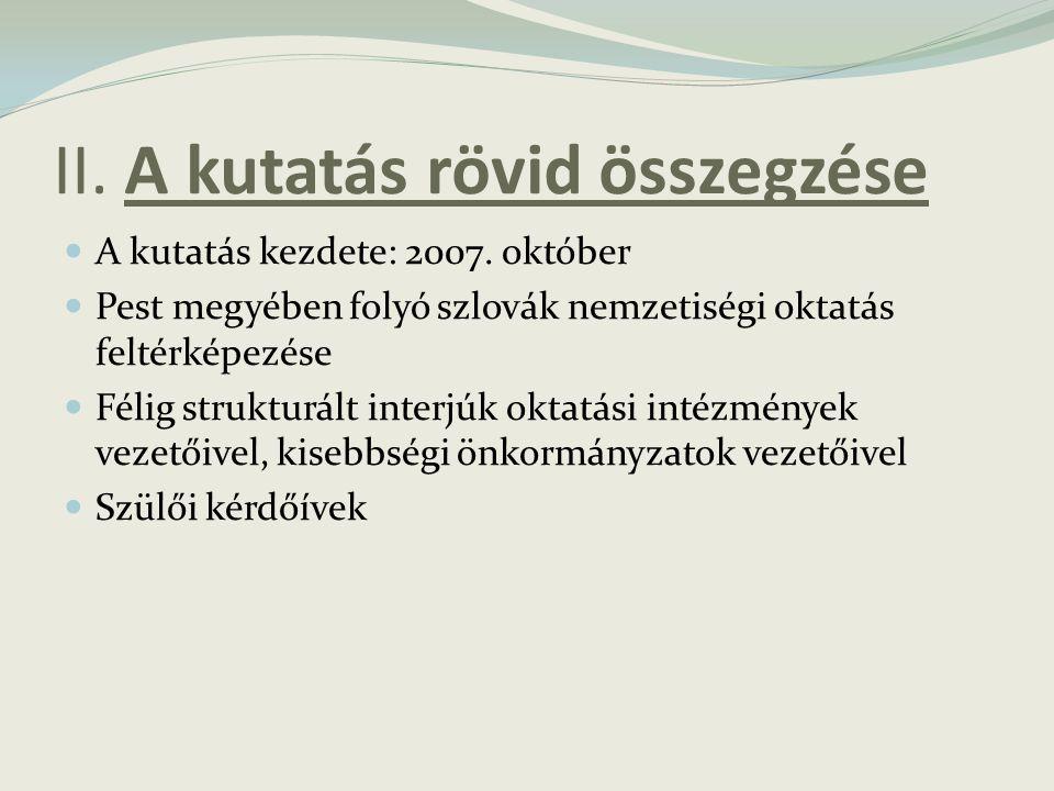 II. A kutatás rövid összegzése A kutatás kezdete: 2007. október Pest megyében folyó szlovák nemzetiségi oktatás feltérképezése Félig strukturált inter