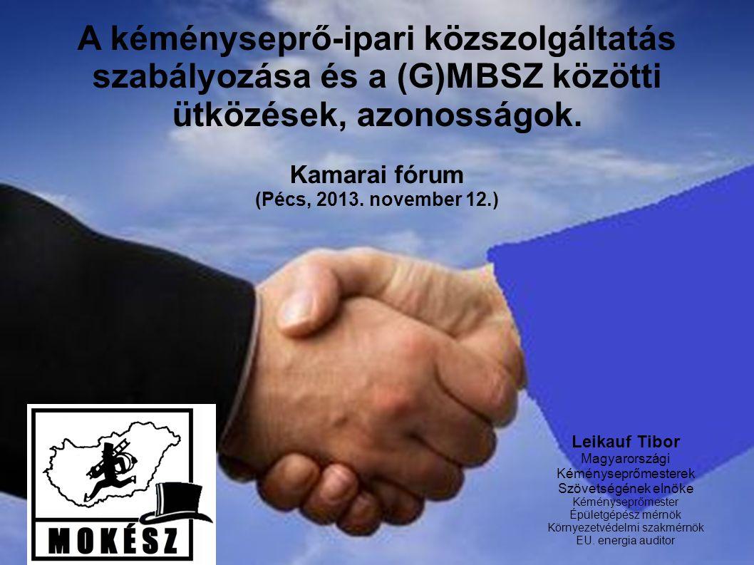 A kéményseprő-ipari közszolgáltatás szabályozása és a (G)MBSZ közötti ütközések, azonosságok. Kamarai fórum (Pécs, 2013. november 12.) Leikauf Tibor M