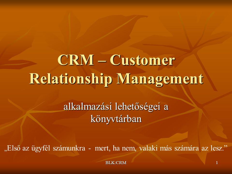 """BLK:CRM1 CRM – Customer Relationship Management alkalmazási lehetőségei a könyvtárban """" Első az ügyfél számunkra - mert, ha nem, valaki más számára az lesz."""