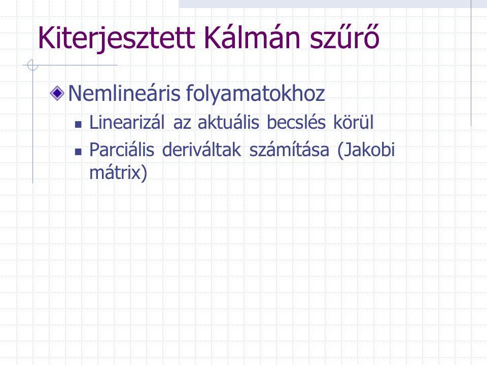 Kiterjesztett Kálmán szűrő Nemlineáris folyamatokhoz Linearizál az aktuális becslés körül Parciális deriváltak számítása (Jakobi mátrix)