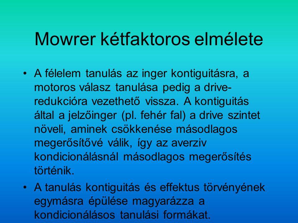 Mowrer kétfaktoros elmélete A félelem tanulás az inger kontiguitásra, a motoros válasz tanulása pedig a drive- redukcióra vezethető vissza. A kontigui